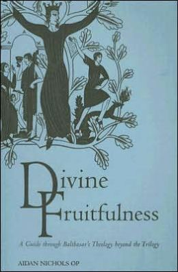 Divine Fruitfulness: A Guide to Bathasar's Theology Beyond the Trilogy