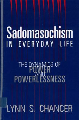Sadomasochism in Everyday Life: The Dynamics of Power and Powerlessness