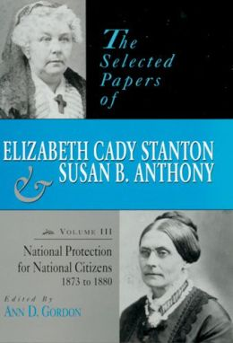 The Selected Papers of Elizabeth Cady Stanton and Susan B. Anthony, Volume 3: National Protection for National Citizens, 1873 to 1880