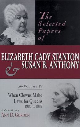 The Selected Papers of Elizabeth Cady Stanton and Susan B. Anthony, Volume 4: When Clowns Make Laws for Queens, 1880 to 1887