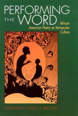 Performing the Word: African American Poetry as Vernacular Culture