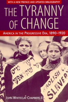 The Tyranny of Change: America in the Progressive Era, 1890-1920
