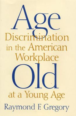 Age Discrimination in the American Workplace: Old at a Young Age