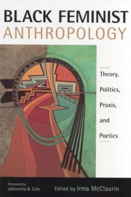 Black Feminist Anthropology: Theory, Politics, Prxis, and Poetics