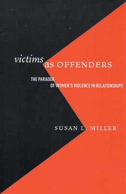 Victims as Offenders: The Paradox of Women's Violence in Relationships