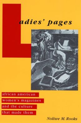 Ladies' Pages: African American Women's Magazines and the Culture That Made Them
