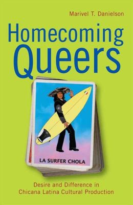 Homecoming Queers: Desire and Difference in Chicana Latina Cultural Production