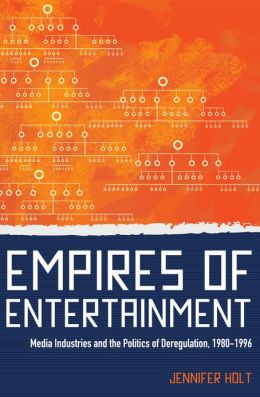 Empires of Entertainment: Media Industries and the Politics of Deregulation, 1980-1996