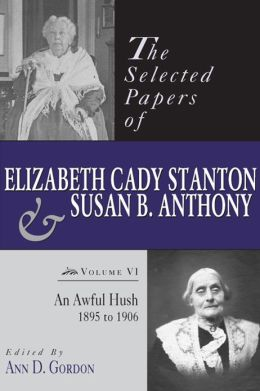The Selected Papers of Elizabeth Cady Stanton and Susan B. Anthony: An Awful Hush, 1895 to 1906
