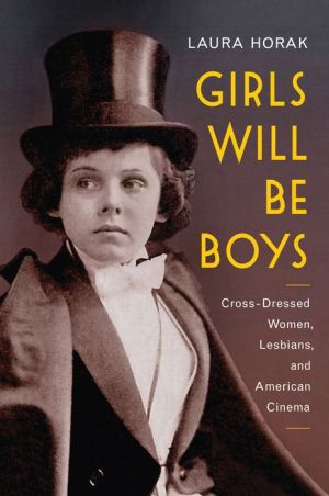 Girls Will Be Boys: Cross-Dressed Women, Lesbians, and American Cinema, 1908-1934