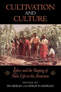 Cultivation and Culture: Labor and the Shaping of Slave Life in the Americas