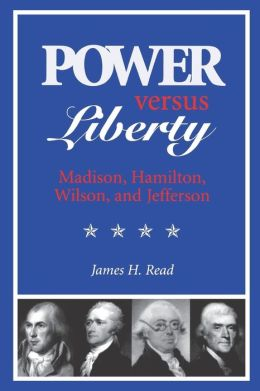 Power Versus Liberty: Madison, Hamilton, Wilson, and Jefferson