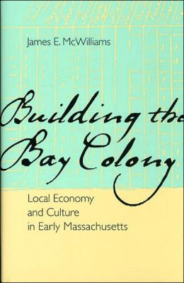Building the Bay Colony: Local Economy and Culture in Early Massachusetts