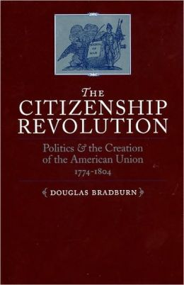 The Citizenship Revolution: Politics and the Creation of the American Union, 1774-1804