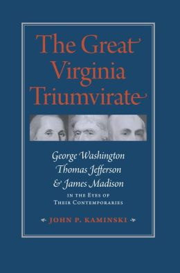 The Great Virginia Triumvirate: George Washington, Thomas Jefferson, and James Madison in the Eyes of Their Contemporaries