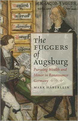 The Fuggers of Augsburg: Pursuing Wealth and Honor in Renaissance Germany