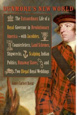 Dunmore's New World: The Extraordinary Life of a Royal Governor in Revolutionary America--with Jacobites, Counterfeiters, Land Schemes, Shipwrecks, Scalping, Indian Politics, Runaway Slaves, and Two Illegal Royal Weddings