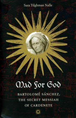 Mad for God: Bartolome Sanchez, the Secret Messiah of Cardenete