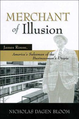 Merchant of Illusion: James Rouse, American Salesman of the Businessman's Utopia