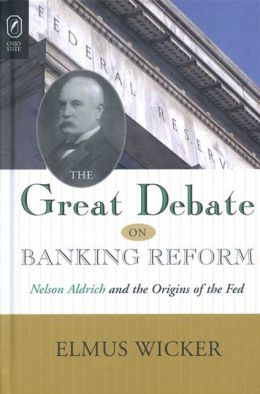 The Great Debate on Banking Reform: Nelson Aldrich and the Origins of the Fed