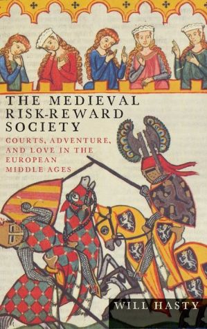 The Medieval Risk-Reward Society: Courts, Adventure, and Love in the European Middle Ages