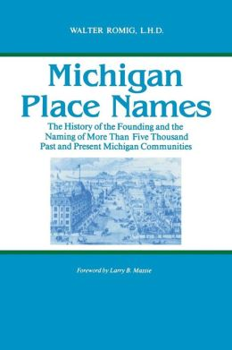 Michigan Place Names: The History of the Founding and the Naming of More Than Five Thousand Past and Present Michigan Communities