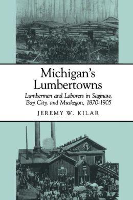 Michigan's Lumbertowns: Lumbermen and Laborers in Saginaw, Bay City, and Muskegon, 1870-1905