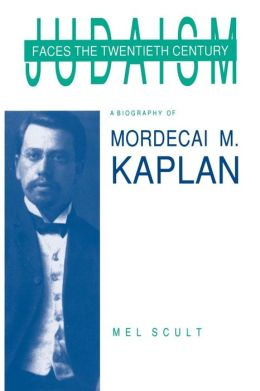Judaism Faces the Twentieth Century: A Biography of Mordecai M. Kaplan