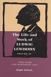 The Life and Work of Ludwig Lewisohn: This Dark and Desperate Age