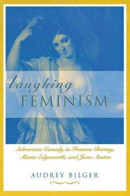 Laughing Feminism: Subversive Comedy in Frances Burney, Maria Edgeworth, and Jane Austen