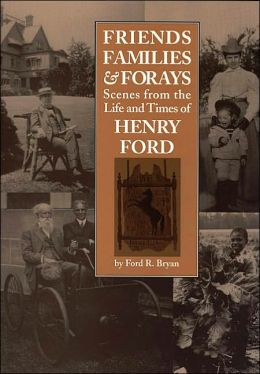 Friends, Families, and Forays: Scenes from the Life and Times of Henry Ford