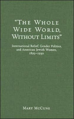 Whole Wide World without Limits: International Relief, Gender Politics, and American Jewish Women, 1893-1930