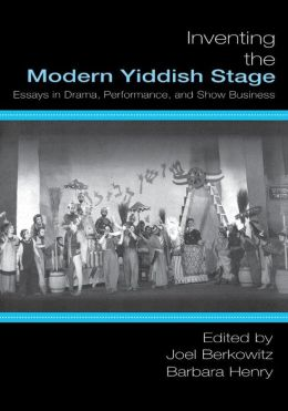 Inventing the Modern Yiddish Stage: Essays in Drama, Performance, and Show Business