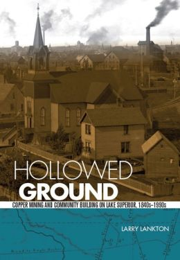 Hollowed Ground: Copper Mining and Community Building on Lake Superior, 1840s-1990s