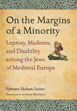 On the Margins of a Minority: Leprosy, Madness, and Disability among the Jews of Medieval Europe
