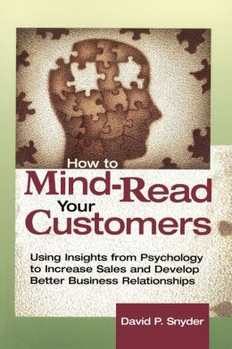 How to Mind-Read Your Customers: Using Insights from Psychology to Increase Sales and Develop Better Business Relationships