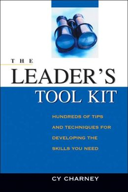 The Leader's Tool Kit: Hundreds of Tips and Techniques for Developing the Skills You Need Cy Charney