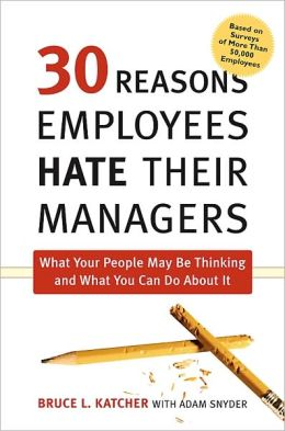 30 Reasons Employees Hate Their Managers: What Your People May Be Thinking and What You Can Do about It