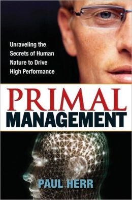 Primal Management: Unraveling the Secrets of Human Nature to Drive High Performance