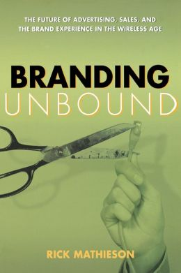 Branding Unbound: The Future of Advertising, Sales, and the Brand Experience in the Wireless Age