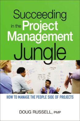 Succeeding in the Project Management Jungle: How to Manage the People Side of Projects
