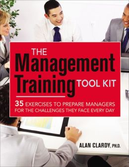 The Management Training Tool Kit: 35 Exercises to Prepare Managers for the Challenges They Face Every Day