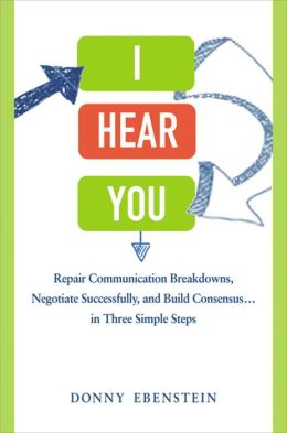 I Hear You: Repair Communication Breakdowns, Negotiate Successfully, and Build Consensus . . . in Three Simple Steps