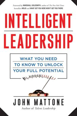 Intelligent Leadership: What You Need to Know to Unlock Your Full Potential John Mattone
