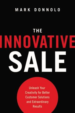 The Innovative Sale: Unleash Your Creativity for Better Customer Solutions and Extraordinary Results