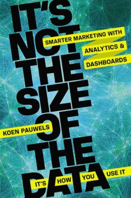 It's Not the Size of the Data -- It's How You Use It: Smarter Marketing with Analytics and Dashboards