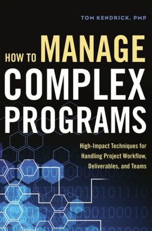 How to Manage Complex Programs: High-Impact Techniques for Handling Project Workflow, Deliverables, and Teams