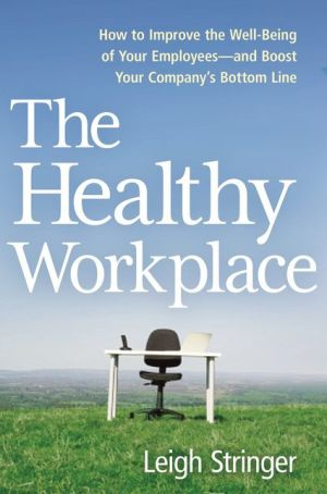 The Healthy Workplace: How to Improve the Well-Being of Your Employees---and Boost Your Company's Bottom Line