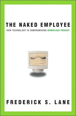 The Naked Employee: How Technology Is Compromising Workplace Privacy