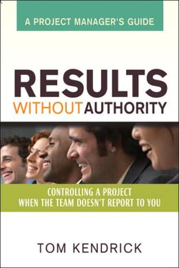 Results Without Authority: Controlling a Project When the Team Doesn't Report to You -- A Project Manager's Guide
